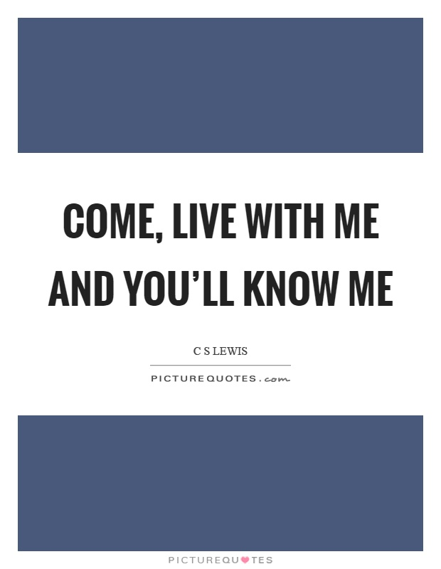 Come, live with me and you'll know me Picture Quote #1
