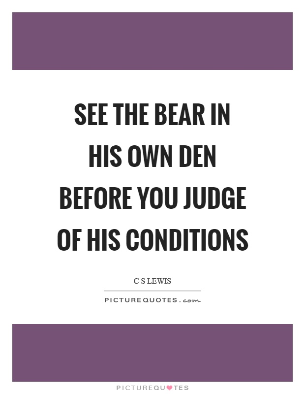 See the bear in his own den before you judge of his conditions Picture Quote #1