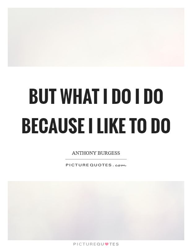 But what I do I do because I like to do Picture Quote #1