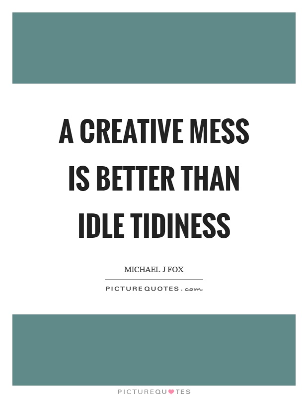 A creative mess is better than idle tidiness Picture Quote #1