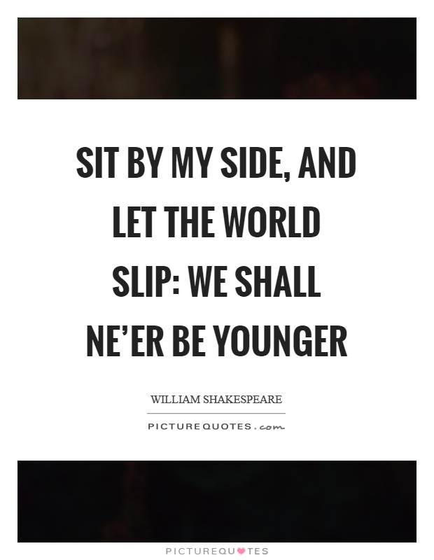 Sit by my side, and let the world slip: we shall ne'er be younger Picture Quote #1