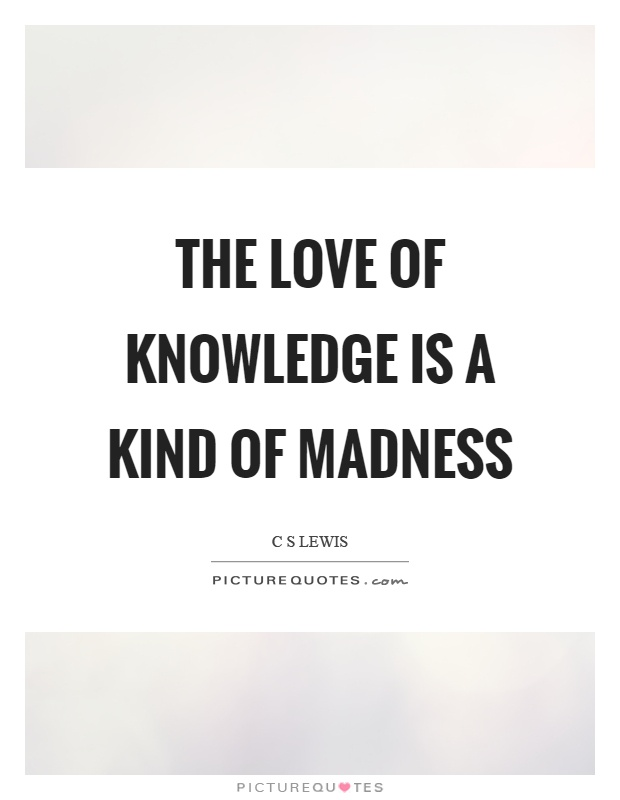 The love of knowledge is a kind of madness Picture Quote #1