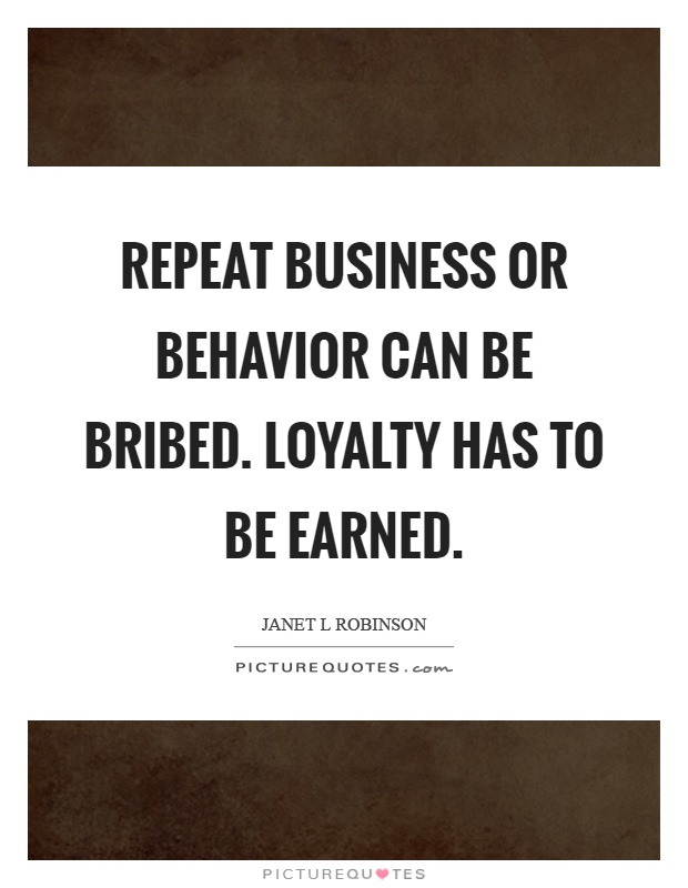 Repeat business or behavior can be bribed. Loyalty has to be earned Picture Quote #1