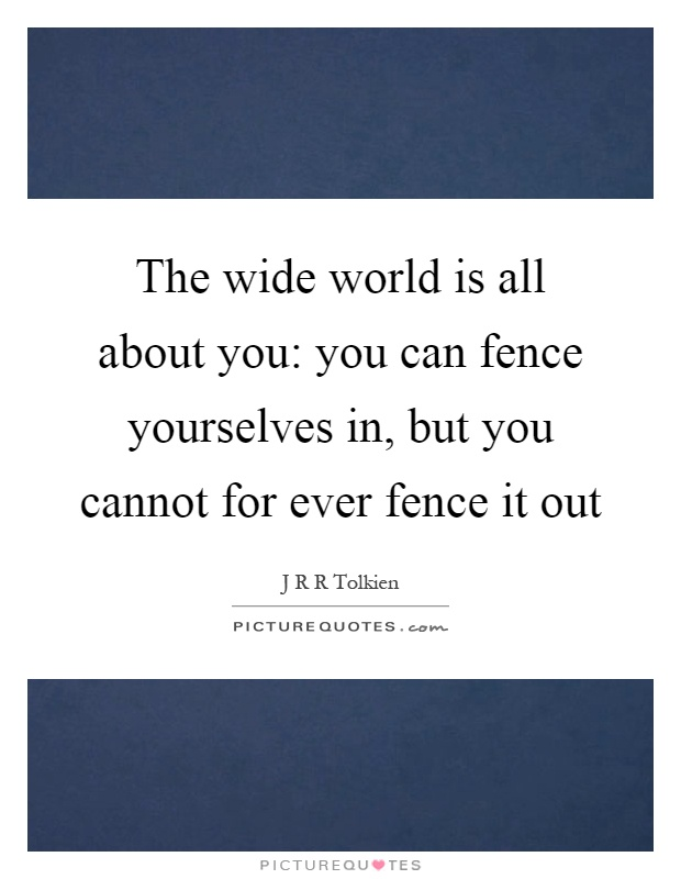 The wide world is all about you: you can fence yourselves in, but you cannot for ever fence it out Picture Quote #1