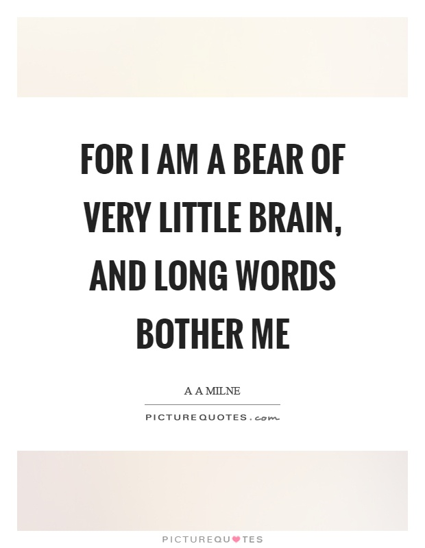 For I am a bear of very little brain, and long words bother me Picture Quote #1