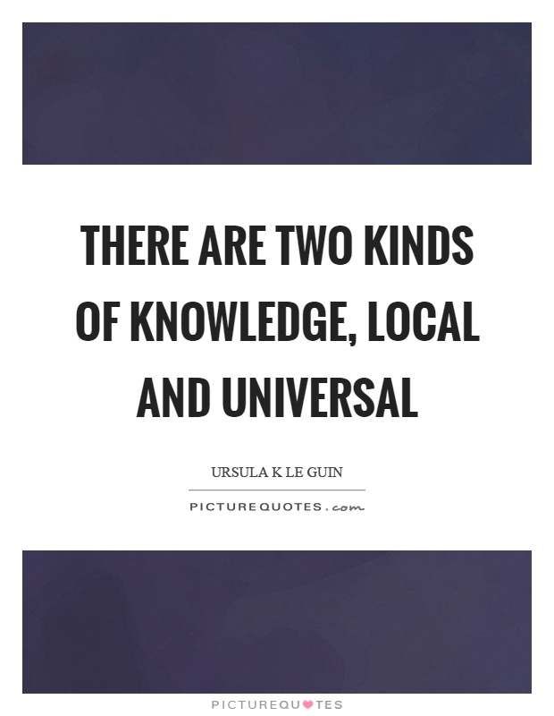 There are two kinds of knowledge, local and universal Picture Quote #1