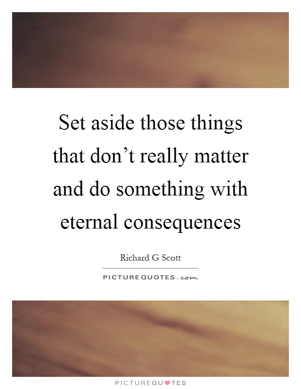 Set aside those things that don't really matter and do something with eternal consequences Picture Quote #1
