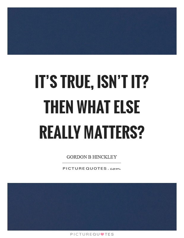 It's true, isn't it? Then what else really matters? Picture Quote #1