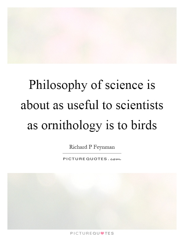 Philosophy of science is about as useful to scientists as ornithology is to birds Picture Quote #1