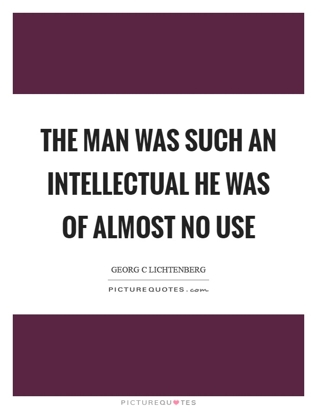 The man was such an intellectual he was of almost no use Picture Quote #1