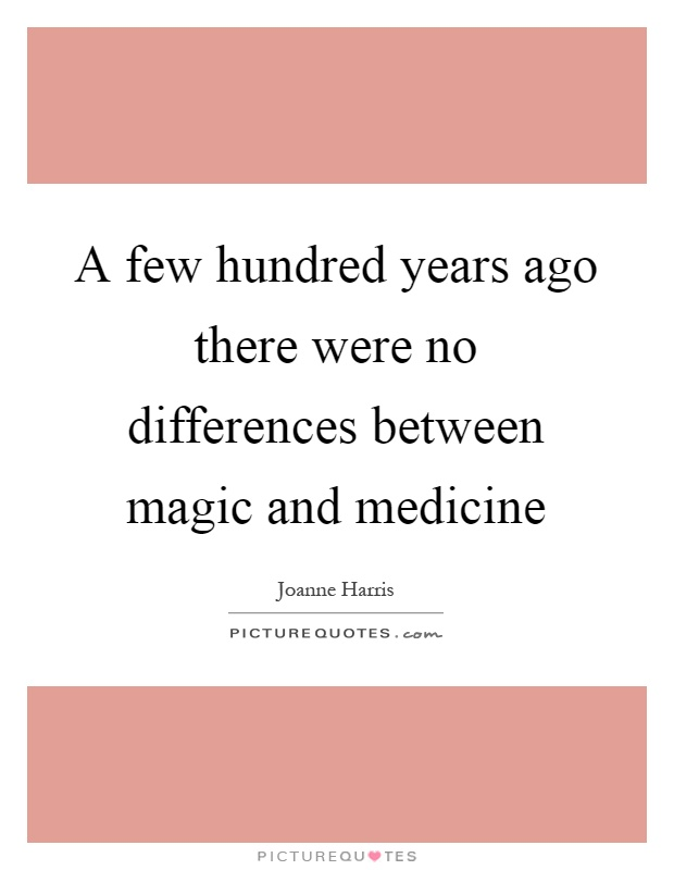 A few hundred years ago there were no differences between magic and medicine Picture Quote #1