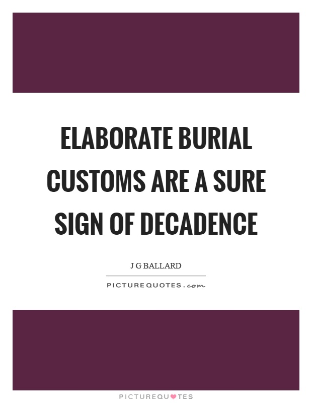 Elaborate burial customs are a sure sign of decadence Picture Quote #1