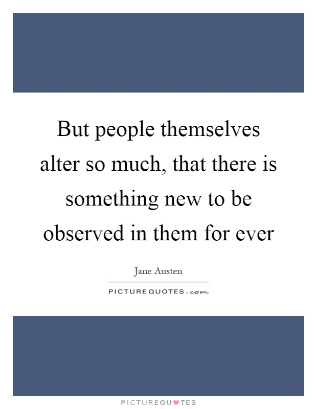 But people themselves alter so much, that there is something new to be observed in them for ever Picture Quote #1