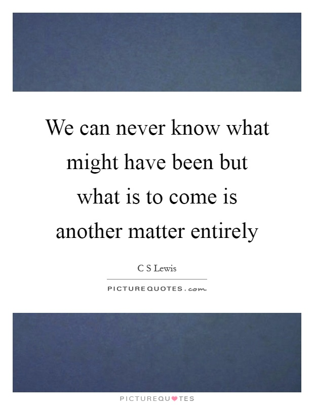 We can never know what might have been but what is to come is another matter entirely Picture Quote #1