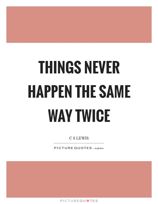 Things never happen the same way twice Picture Quote #1