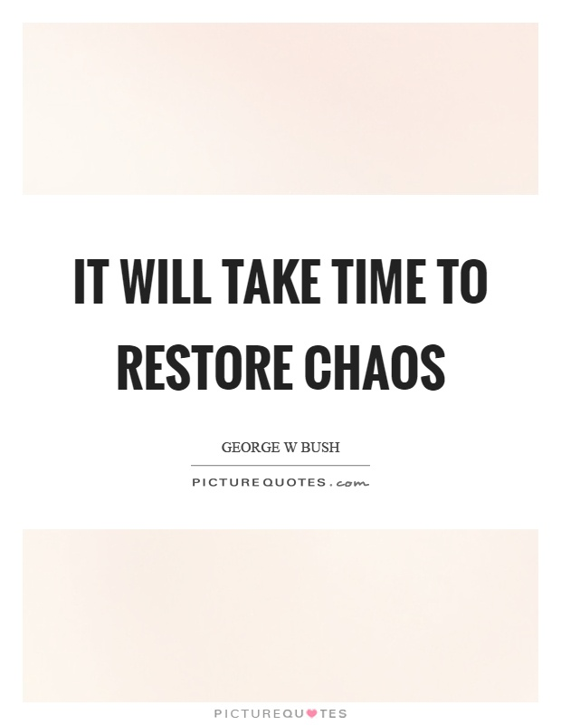 It will take time to restore chaos Picture Quote #1