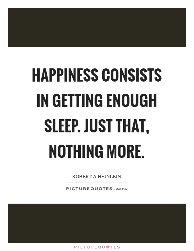 Happiness consists in getting enough sleep. Just that, nothing more Picture Quote #1