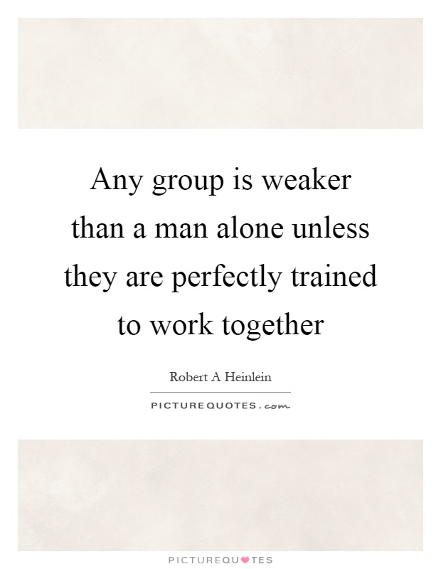 Any group is weaker than a man alone unless they are perfectly trained to work together Picture Quote #1