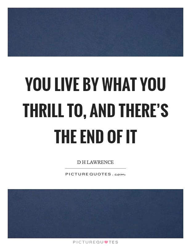 You live by what you thrill to, and there's the end of it Picture Quote #1