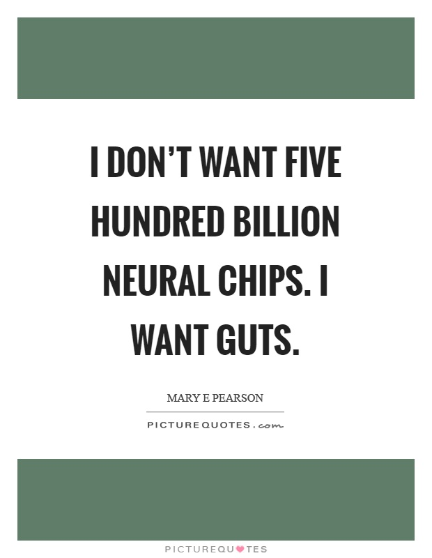 I don't want five hundred billion neural chips. I want guts Picture Quote #1