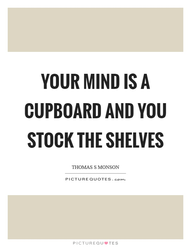 Your mind is a cupboard and you stock the shelves Picture Quote #1