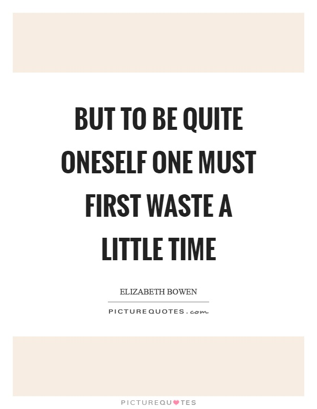 But to be quite oneself one must first waste a little time Picture Quote #1