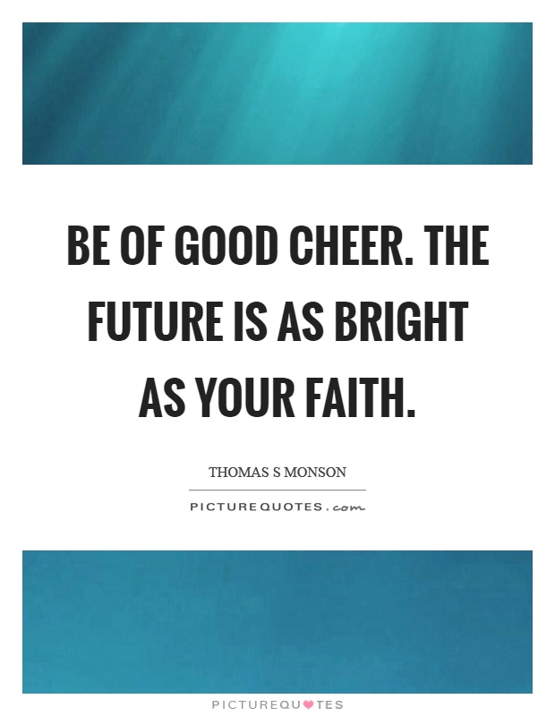 Be of good cheer. The future is as bright as your faith Picture Quote #1