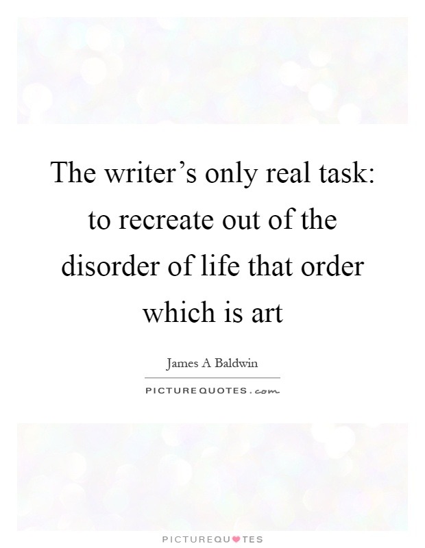 The writer's only real task: to recreate out of the disorder of life that order which is art Picture Quote #1