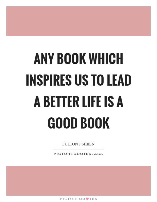 Any book which inspires us to lead a better life is a good book Picture Quote #1