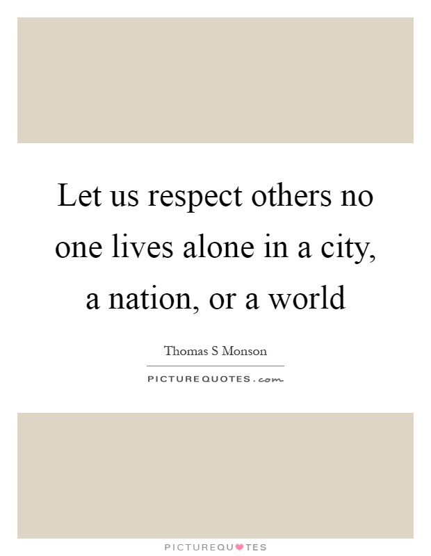 Let us respect others no one lives alone in a city, a nation, or a world Picture Quote #1