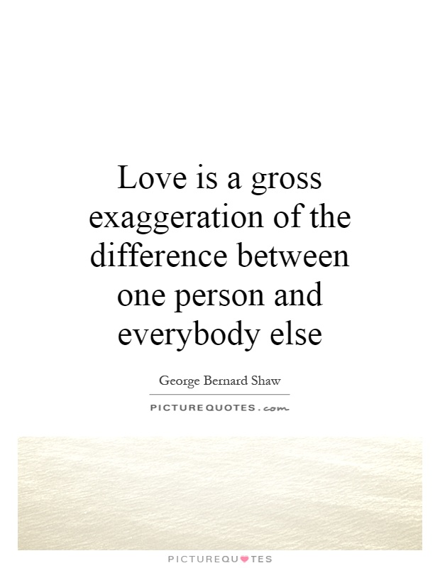 Love is a gross exaggeration of the difference between one person and everybody else Picture Quote #1