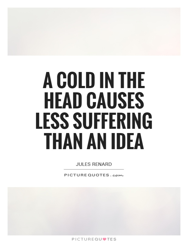 A cold in the head causes less suffering than an idea Picture Quote #1