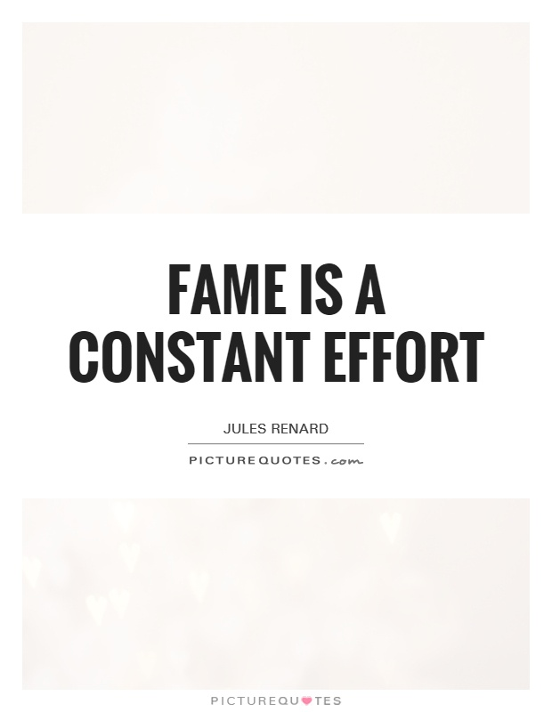 Fame is a constant effort Picture Quote #1