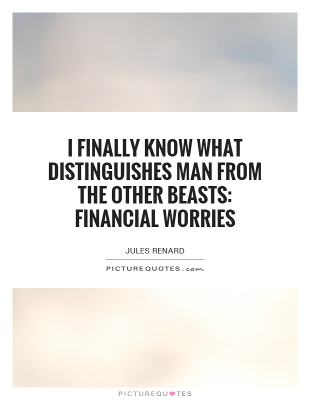 I finally know what distinguishes man from the other beasts: financial worries Picture Quote #1