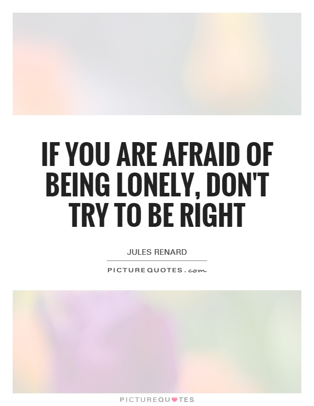 If you are afraid of being lonely, don't try to be right Picture Quote #1