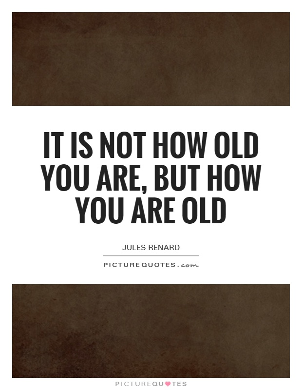 It is not how old you are, but how you are old Picture Quote #1