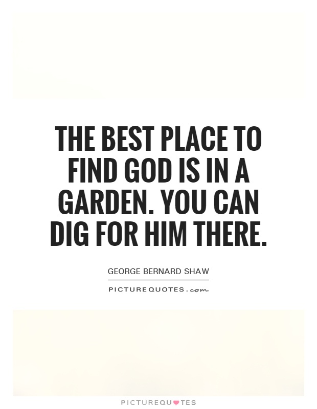 The best place to find God is in a garden. You can dig for him there Picture Quote #1