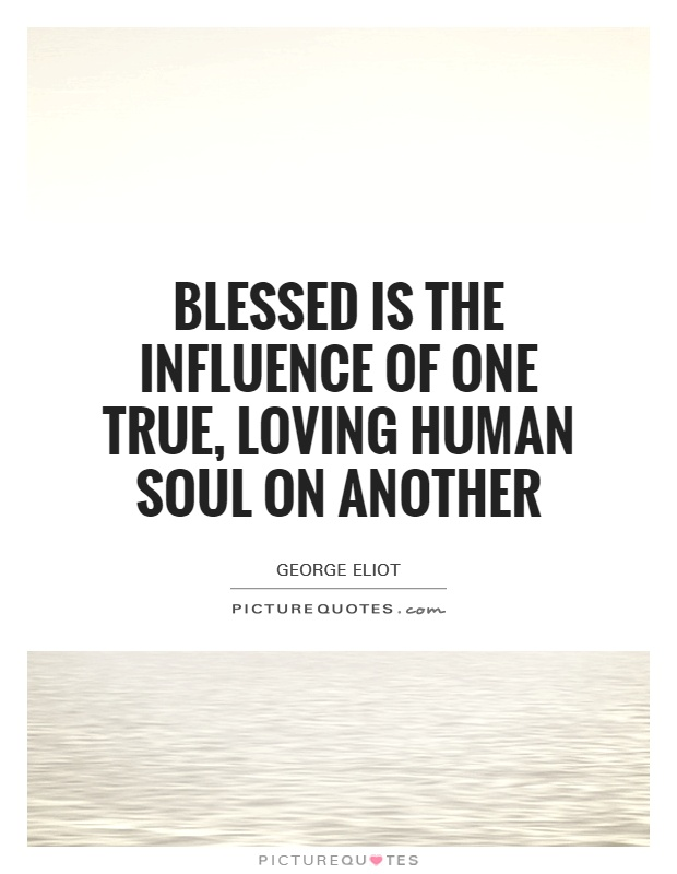 Blessed is the influence of one true, loving human soul on another Picture Quote #1