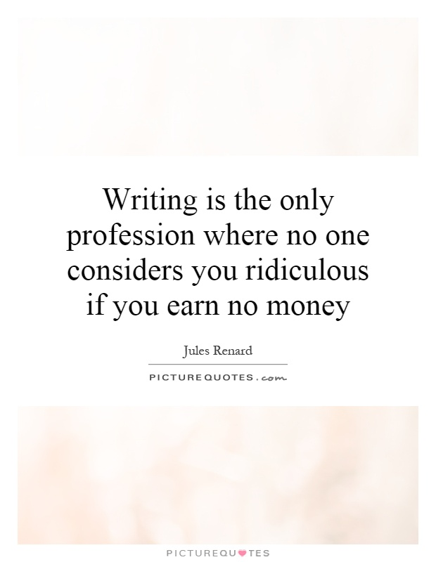 Writing is the only profession where no one considers you ridiculous if you earn no money Picture Quote #1