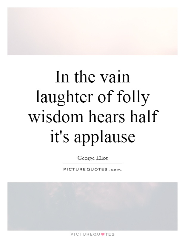 In the vain laughter of folly wisdom hears half it's applause Picture Quote #1