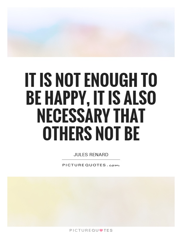 It is not enough to be happy, it is also necessary that others not be Picture Quote #1