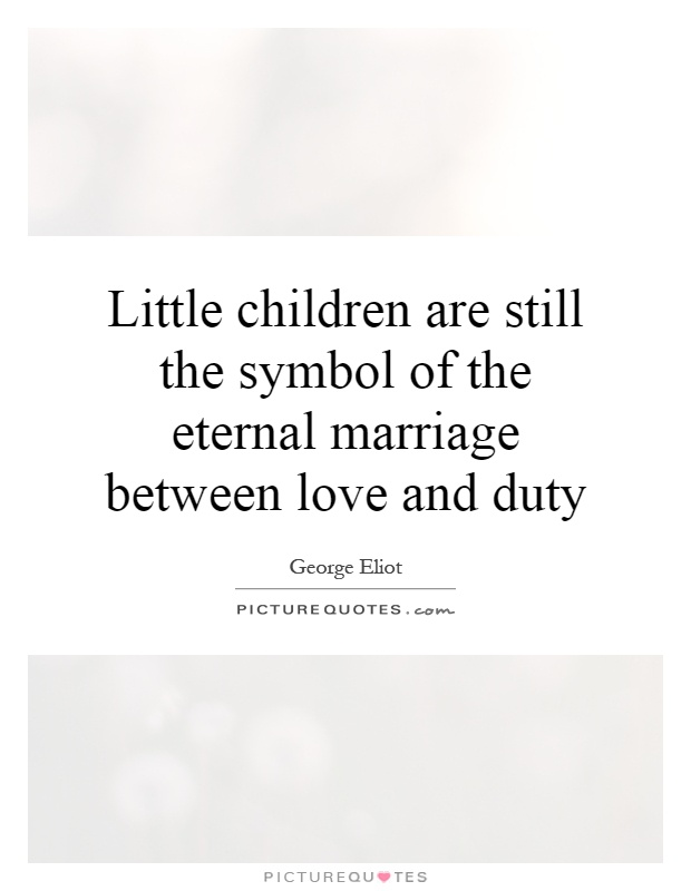 Little children are still the symbol of the eternal marriage between love and duty Picture Quote #1