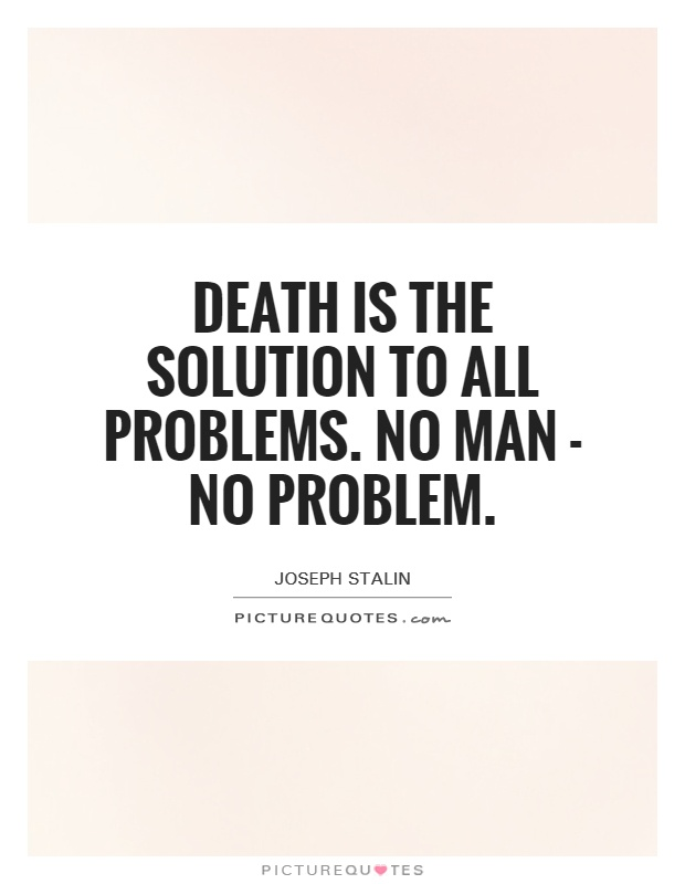 Death is the solution to all problems. No man - no problem Picture Quote #1