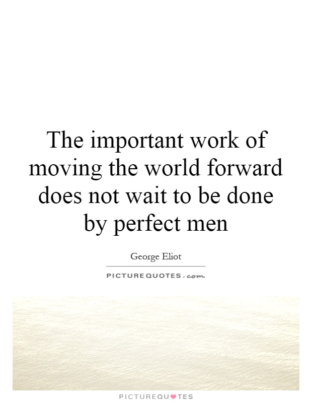 The important work of moving the world forward does not wait to be done by perfect men Picture Quote #1