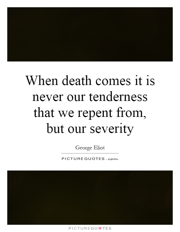When death comes it is never our tenderness that we repent from, but our severity Picture Quote #1