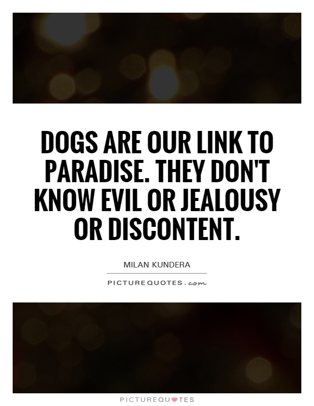 Dogs are our link to paradise. They don't know evil or jealousy or discontent Picture Quote #1