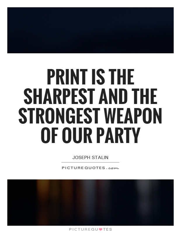 Print is the sharpest and the strongest weapon of our party Picture Quote #1