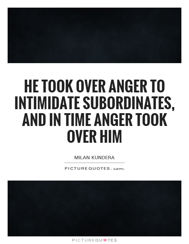 He took over anger to intimidate subordinates, and in time anger took over him Picture Quote #1