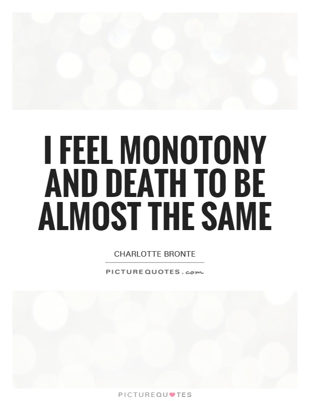 I feel monotony and death to be almost the same Picture Quote #1