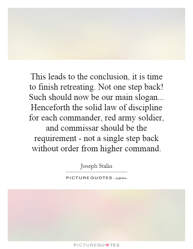 This leads to the conclusion, it is time to finish retreating. Not one step back! Such should now be our main slogan... Henceforth the solid law of discipline for each commander, red army soldier, and commissar should be the requirement - not a single step back without order from higher command Picture Quote #1